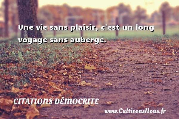 Citations Démocrite - Une vie sans plaisir, c est un long voyage sans auberge. Une citation de Démocrite CITATIONS DÉMOCRITE