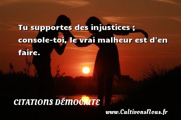 Tu supportes des injustices ; console-toi, le vrai malheur est d en faire.  Une citation de Démocrite CITATIONS DÉMOCRITE - Citations Démocrite - Citation porte