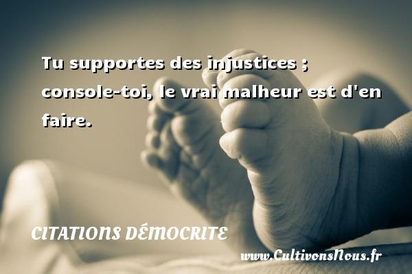Citations Démocrite - Tu supportes des injustices ; console-toi, le vrai malheur est d en faire. Une citation de Démocrite CITATIONS DÉMOCRITE