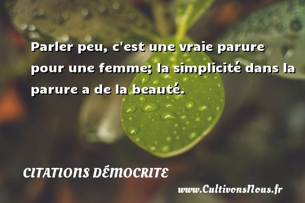 Citations Démocrite - Citation simplicité - Parler peu, c est une vraie parure pour une femme; la simplicité dans la parure a de la beauté. Une citation de Démocrite CITATIONS DÉMOCRITE