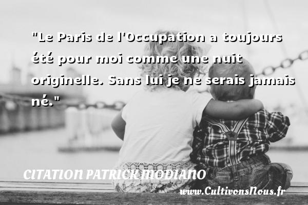 Citation Patrick Modiano - Le Paris de l Occupation a toujours été pour moi comme une nuit originelle. Sans lui je ne serais jamais né. Une citation de Patrick Modiano CITATION PATRICK MODIANO