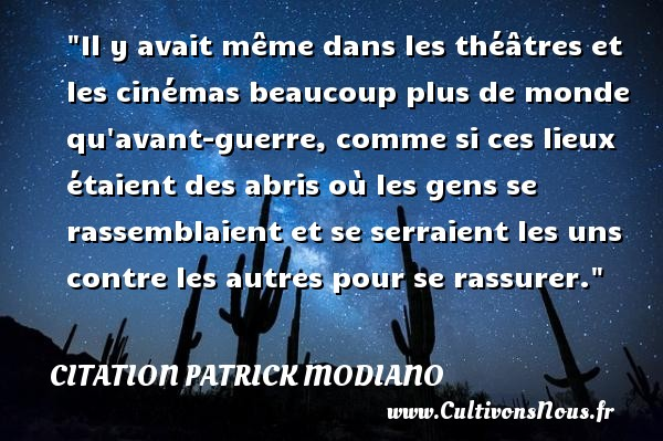 Citation Patrick Modiano - Il y avait même dans les théâtres et les cinémas beaucoup plus de monde qu avant-guerre, comme si ces lieux étaient des abris où les gens se rassemblaient et se serraient les uns contre les autres pour se rassurer. Une citation de Patrick Modiano CITATION PATRICK MODIANO