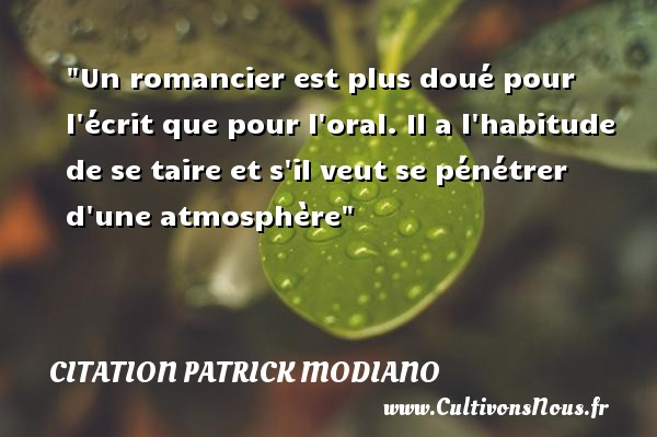 Citation Patrick Modiano - Un romancier est plus doué pour l écrit que pour l oral. Il a l habitude de se taire et s il veut se pénétrer d une atmosphère Une citation de Patrick Modiano CITATION PATRICK MODIANO