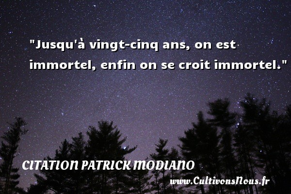 Jusqu à vingt-cinq ans, on est immortel, enfin on se croit immortel. Une citation de Patrick Modiano CITATION PATRICK MODIANO - Citation vingt ans