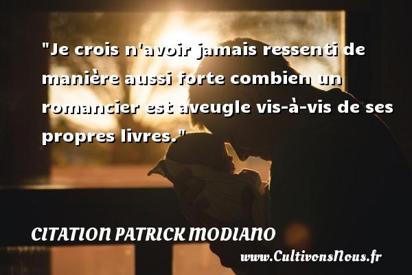 Citation Patrick Modiano - Je crois n avoir jamais ressenti de manière aussi forte combien un romancier est aveugle vis-à-vis de ses propres livres. Une citation de Patrick Modiano CITATION PATRICK MODIANO