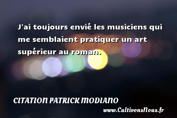 Citation Patrick Modiano - J ai toujours envié les musiciens qui me semblaient pratiquer un art supérieur au roman. Une citation de Patrick Modiano CITATION PATRICK MODIANO