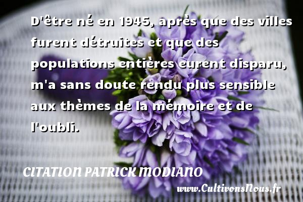 Citation Patrick Modiano - D être né en 1945, après que des villes furent détruites et que des populations entières eurent disparu, m a sans doute rendu plus sensible aux thèmes de la mémoire et de l oubli. Une citation de Patrick Modiano CITATION PATRICK MODIANO