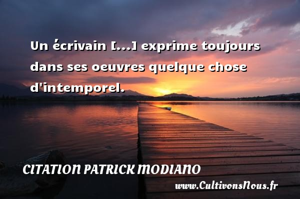 Citation Patrick Modiano - Un écrivain [...] exprime toujours dans ses oeuvres quelque chose d intemporel. Une citation de Patrick Modiano CITATION PATRICK MODIANO