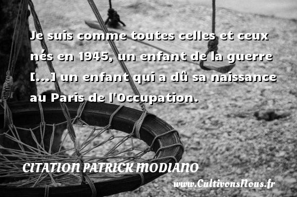 Je suis comme toutes celles et ceux nés en 1945, un enfant de la guerre [...] un enfant qui a dû sa naissance au Paris de l Occupation. Une citation de Patrick Modiano CITATION PATRICK MODIANO