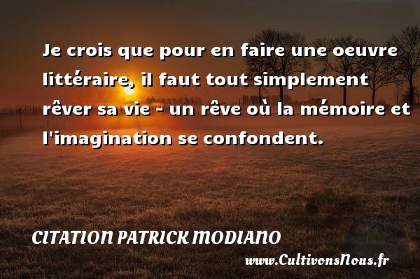 Citation Patrick Modiano - Je crois que pour en faire une oeuvre littéraire, il faut tout simplement rêver sa vie - un rêve où la mémoire et l imagination se confondent. Une citation de Patrick Modiano CITATION PATRICK MODIANO