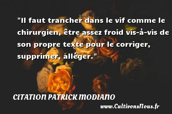 Citation Patrick Modiano - Il faut trancher dans le vif comme le chirurgien, être assez froid vis-à-vis de son propre texte pour le corriger, supprimer, alléger. Une citation de Patrick Modiano CITATION PATRICK MODIANO
