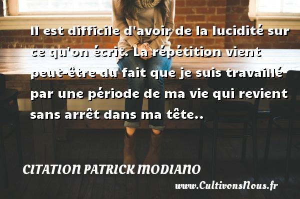 Citation Patrick Modiano - Il est difficile d avoir de la lucidité sur ce qu on écrit. La répétition vient peut-être du fait que je suis travaillé par une période de ma vie qui revient sans arrêt dans ma tête.. Une citation de Patrick Modiano CITATION PATRICK MODIANO