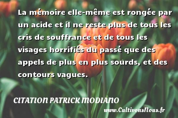 Citation Patrick Modiano - La mémoire elle-même est rongée par un acide et il ne reste plus de tous les cris de souffrance et de tous les visages horrifiés du passé que des appels de plus en plus sourds, et des contours vagues. Une citation de Patrick Modiano CITATION PATRICK MODIANO