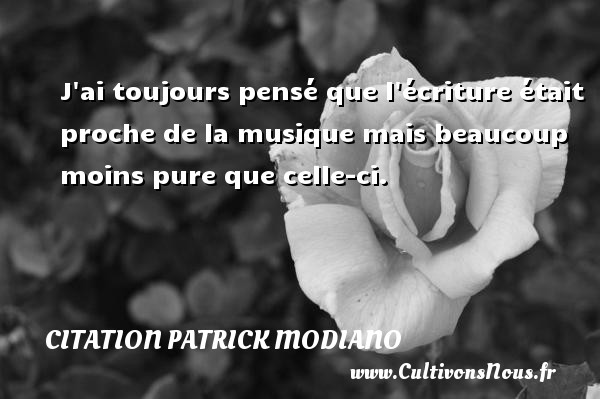 Citation Patrick Modiano - J ai toujours pensé que l écriture était proche de la musique mais beaucoup moins pure que celle-ci. Une citation de Patrick Modiano CITATION PATRICK MODIANO