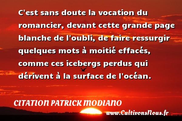 Citation Patrick Modiano - C est sans doute la vocation du romancier, devant cette grande page blanche de l oubli, de faire ressurgir quelques mots à moitié effacés, comme ces icebergs perdus qui dérivent à la surface de l océan. Une citation de Patrick Modiano CITATION PATRICK MODIANO