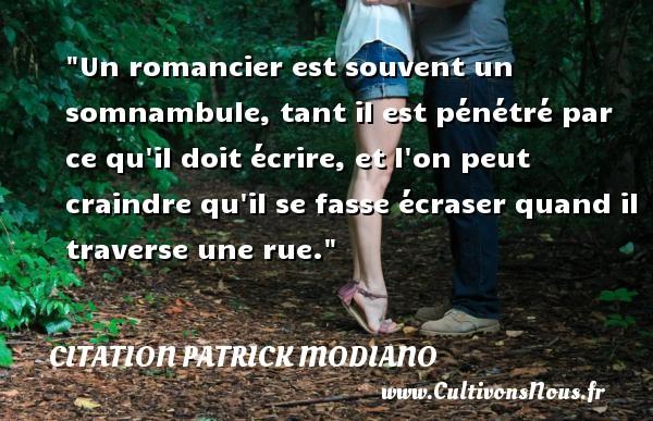 Citation Patrick Modiano - Un romancier est souvent un somnambule, tant il est pénétré par ce qu il doit écrire, et l on peut craindre qu il se fasse écraser quand il traverse une rue. Une citation de Patrick Modiano CITATION PATRICK MODIANO