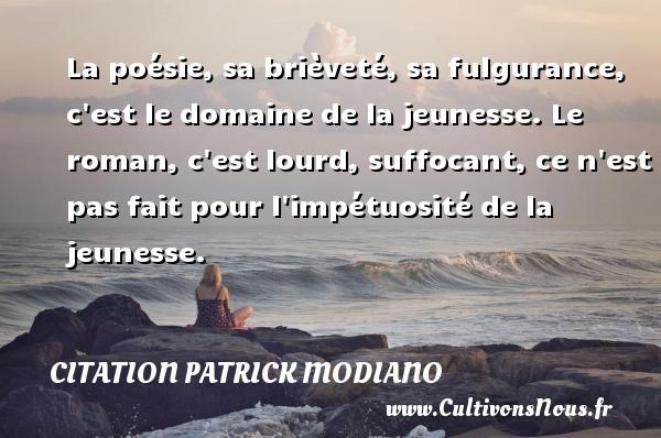 Citation Patrick Modiano - La poésie, sa brièveté, sa fulgurance, c est le domaine de la jeunesse. Le roman, c est lourd, suffocant, ce n est pas fait pour l impétuosité de la jeunesse. Une citation de Patrick Modiano CITATION PATRICK MODIANO