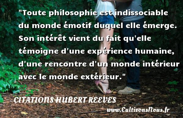 Citations Hubert Reeves - Toute philosophie est indissociable du monde émotif duquel elle émerge. Son intérêt vient du fait qu elle témoigne d une expérience humaine, d une rencontre d un monde intérieur avec le monde extérieur. Une citation de Hubert Reeves CITATIONS HUBERT REEVES
