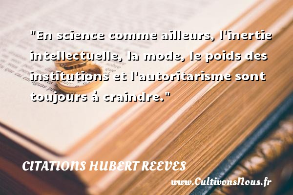 Citations Hubert Reeves - Citation science - En science comme ailleurs, l inertie intellectuelle, la mode, le poids des institutions et l autoritarisme sont toujours à craindre. Une citation de Hubert Reeves CITATIONS HUBERT REEVES