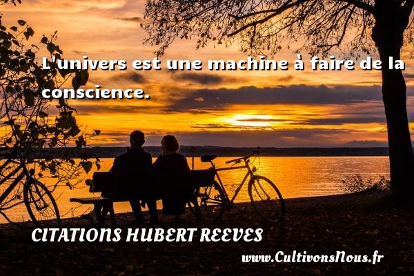 Citations Hubert Reeves - L univers est une machine à faire de la conscience. Une citation de Hubert Reeves CITATIONS HUBERT REEVES
