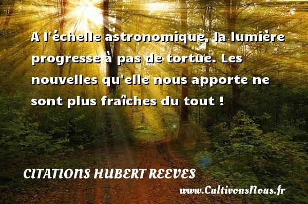 Citations Hubert Reeves - A l échelle astronomique, la lumière progresse à pas de tortue. Les nouvelles qu elle nous apporte ne sont plus fraîches du tout ! Une citation de Hubert Reeves CITATIONS HUBERT REEVES