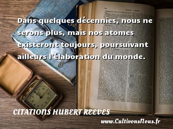 Citations Hubert Reeves - Dans quelques décennies, nous ne serons plus, mais nos atomes existeront toujours, poursuivant ailleurs l élaboration du monde. Une citation de Hubert Reeves CITATIONS HUBERT REEVES