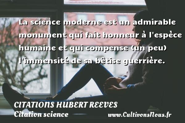 Citations Hubert Reeves - Citation science - La science moderne est un admirable monument qui fait honneur à l espèce humaine et qui compense (un peu) l immensité de sa bêtise guerrière. Une citation de Hubert Reeves CITATIONS HUBERT REEVES