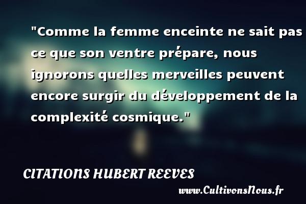 Citations Hubert Reeves - Comme la femme enceinte ne sait pas ce que son ventre prépare, nous ignorons quelles merveilles peuvent encore surgir du développement de la complexité cosmique. Une citation de Hubert Reeves CITATIONS HUBERT REEVES