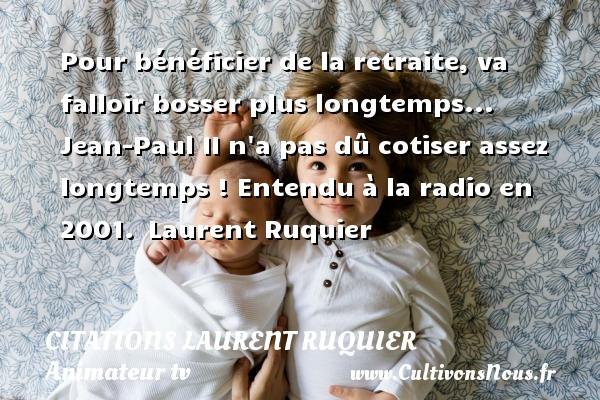 Pour bénéficier de la retraite, va falloir bosser plus longtemps... Jean-Paul II n a pas dû cotiser assez longtemps !  Entendu à la radio en 2001. Laurent Ruquier CITATIONS LAURENT RUQUIER - Citation retraite - journaliste