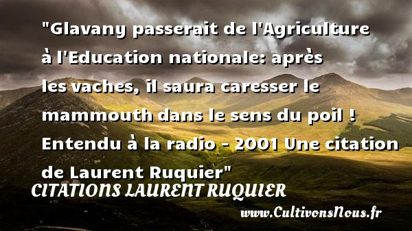 Citations - Citations Laurent Ruquier - Animateur tv - Citation éducation - humour - Glavany passerait de l Agriculture à l Education nationale: après les vaches, il saura caresser le mammouth dans le sens du poil !  Entendu à la radio - 2001. Laurent Ruquier   Une citation sur l éducation CITATIONS LAURENT RUQUIER