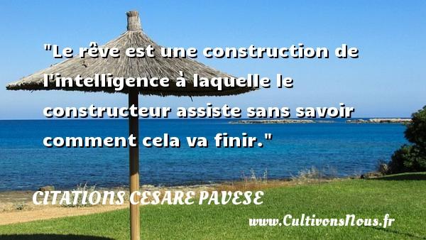 Le rêve est une construction de l intelligence à laquelle le constructeur assiste sans savoir comment cela va finir. Une citation de Cesare Pavese CITATIONS CESARE PAVESE - Citation construction