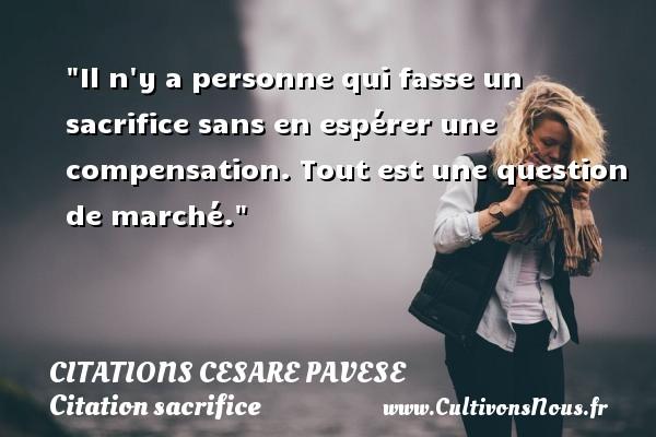Il n y a personne qui fasse un sacrifice sans en espérer une compensation. Tout est une question de marché. Une citation de Cesare Pavese CITATIONS CESARE PAVESE - Citation sacrifice