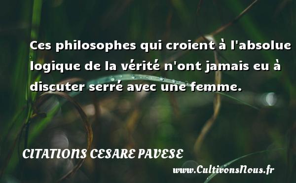 Citations Cesare Pavese - Ces philosophes qui croient à l absolue logique de la vérité n ont jamais eu à discuter serré avec une femme. Une citation de Cesare Pavese CITATIONS CESARE PAVESE