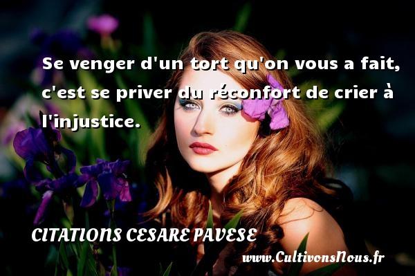 Citations Cesare Pavese - Se venger d un tort qu on vous a fait, c est se priver du réconfort de crier à l injustice. Une citation de Cesare Pavese CITATIONS CESARE PAVESE