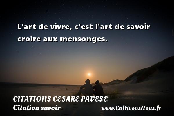 Citations Cesare Pavese - Citation savoir - L art de vivre, c est l art de savoir croire aux mensonges. Une citation de Cesare Pavese CITATIONS CESARE PAVESE