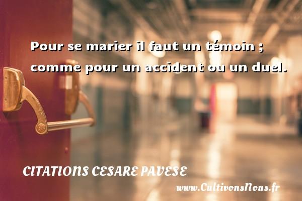 Citations Cesare Pavese - Pour se marier il faut un témoin ; comme pour un accident ou un duel. Une citation de Cesare Pavese CITATIONS CESARE PAVESE