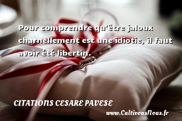 Citations Cesare Pavese - Pour comprendre qu être jaloux charnellement est une idiotie, il faut avoir été libertin. Une citation de Cesare Pavese CITATIONS CESARE PAVESE