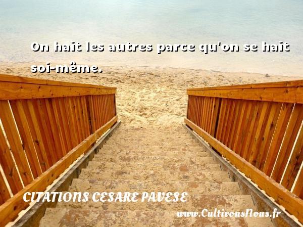 Citations Cesare Pavese - On hait les autres parce qu on se hait soi-même. Une citation de Cesare Pavese CITATIONS CESARE PAVESE