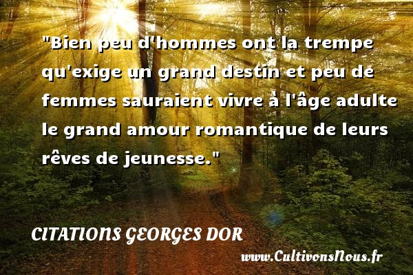 Bien peu d hommes ont la trempe qu exige un grand destin et peu de femmes sauraient vivre à l âge adulte le grand amour romantique de leurs rêves de jeunesse. Une citation de Georges Dor CITATIONS GEORGES DOR