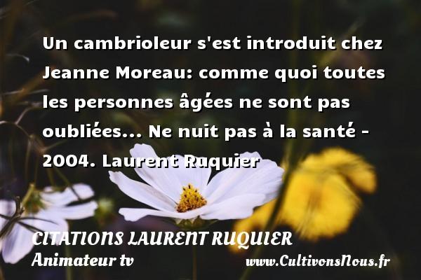 Un cambrioleur s est introduit chez Jeanne Moreau: comme quoi toutes les personnes âgées ne sont pas oubliées...  Ne nuit pas à la santé - 2004. Laurent Ruquier CITATIONS LAURENT RUQUIER - journaliste