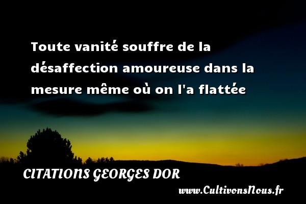 Toute vanité souffre de la désaffection amoureuse dans la mesure même où on l a flattée Une citation de Georges Dor CITATIONS GEORGES DOR