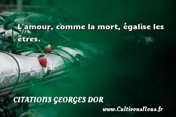 L amour, comme la mort, égalise les êtres. Une citation de Georges Dor CITATIONS GEORGES DOR