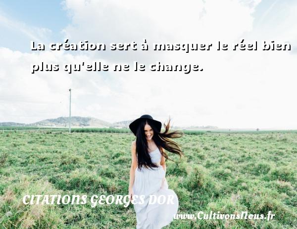 La création sert à masquer le réel bien plus qu elle ne le change. Une citation de Georges Dor CITATIONS GEORGES DOR