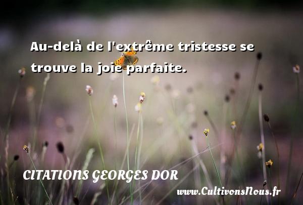Au-delà de l extrême tristesse se trouve la joie parfaite. Une citation de Georges Dor CITATIONS GEORGES DOR