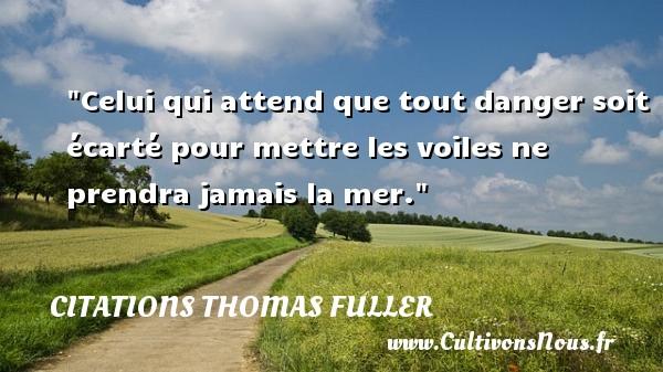 Citations Thomas Fuller - Celui qui attend que tout danger soit écarté pour mettre les voiles ne prendra jamais la mer. Une citation de Thomas Fuller CITATIONS THOMAS FULLER