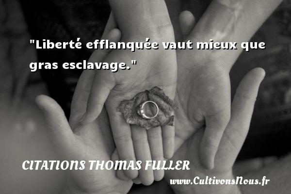 Citations Thomas Fuller - Liberté efflanquée vaut mieux que gras esclavage. Une citation de Thomas Fuller CITATIONS THOMAS FULLER