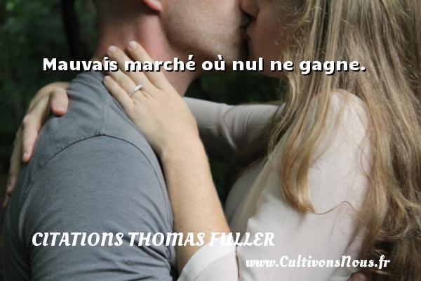 Citations Thomas Fuller - Mauvais marché où nul ne gagne. Une citation de Thomas Fuller CITATIONS THOMAS FULLER