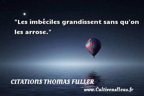 Citations Thomas Fuller - Les imbéciles grandissent sans qu on les arrose. Une citation de Thomas Fuller CITATIONS THOMAS FULLER