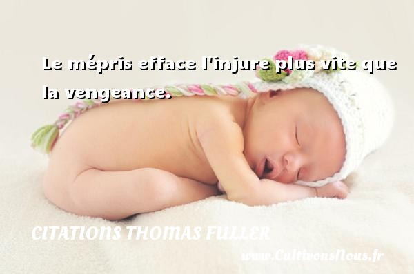 Le mépris efface l injure plus vite que la vengeance. Une citation de Thomas Fuller CITATIONS THOMAS FULLER - Citation vengeance