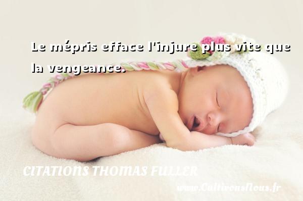 Citations Thomas Fuller - Citation vengeance - Le mépris efface l injure plus vite que la vengeance. Une citation de Thomas Fuller CITATIONS THOMAS FULLER